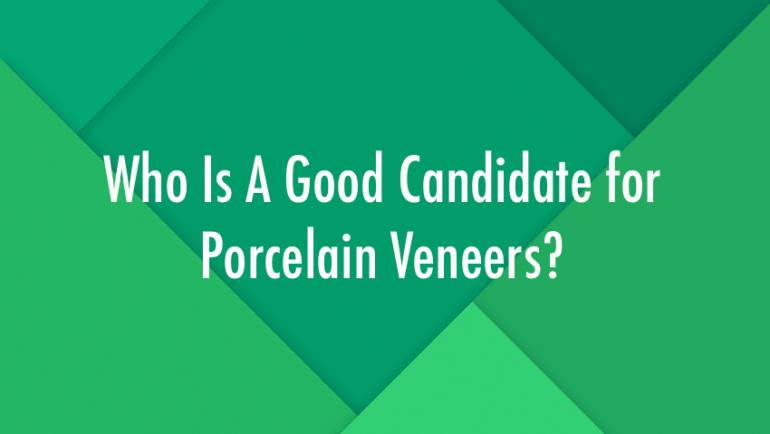 Who Is A Good Candidate for Porcelain Veneers?