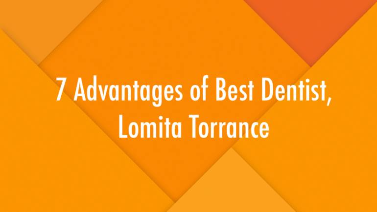 7 Advantages of Best Dentist, Lomita Torrance