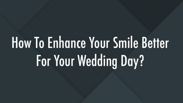 How To Enhance Your Smile Better For Your Wedding Day?