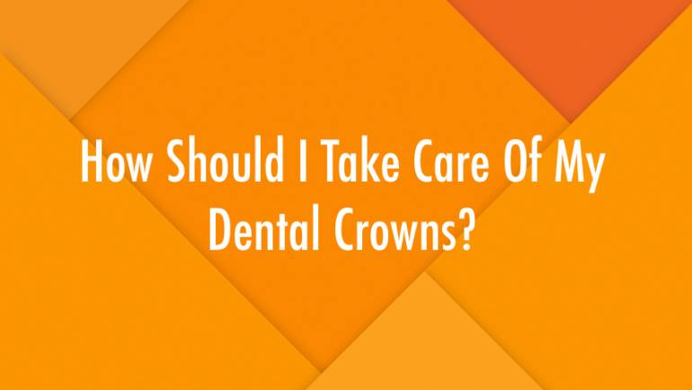 How Should I Take Care Of My Dental Crowns?