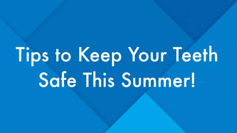 Tips to Keep Your Teeth Safe This Summer!