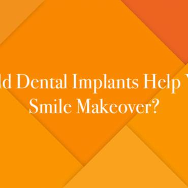 Could Dental Implants Help Your Smile Makeover?