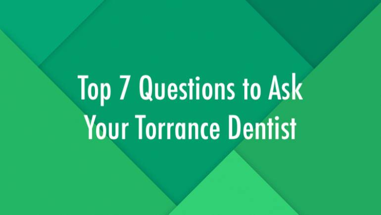 Top 7 Questions to Ask Your Torrance Dentist