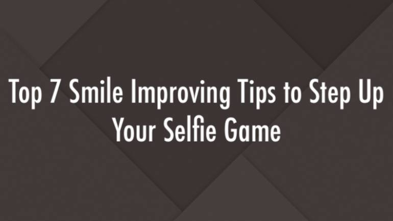Top 7 Smile Improving Tips to Step Up Your Selfie Game