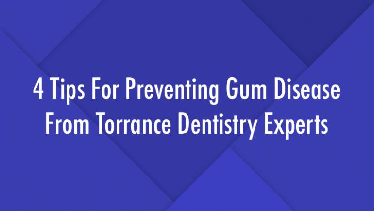 4 Tips For Preventing Gum Disease From Torrance Dentistry Experts