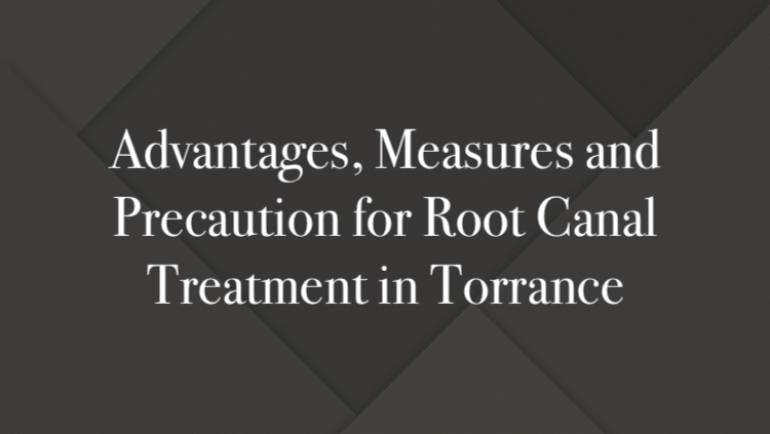 Advantages, Measures and Precaution for Root Canal Treatment in Torrance