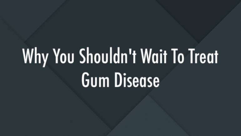 Why You Shouldn't Wait To Treat Gum Disease