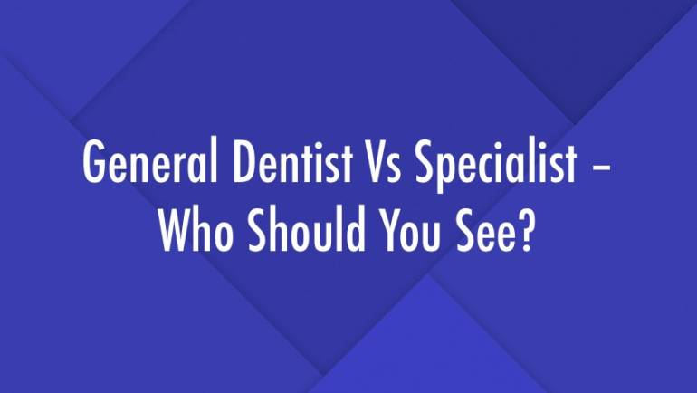 General Dentist Vs Specialist – Who Should You See?