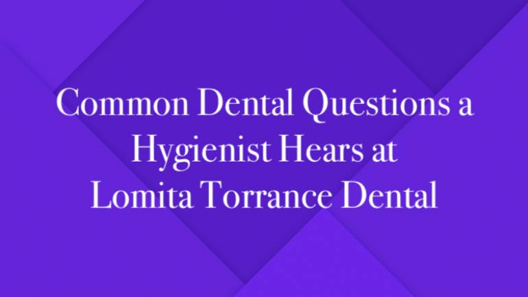 Common Dental Questions a Hygienist Hears at Lomita Torrance Dental