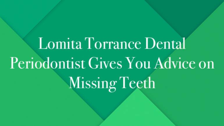 Lomita Torrance Dental Periodontist Gives You Advice on Missing Teeth