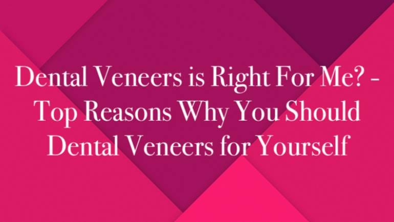 Dental Veneers is Right For Me? – Top Reasons Why You Should Dental Veneers for Yourself