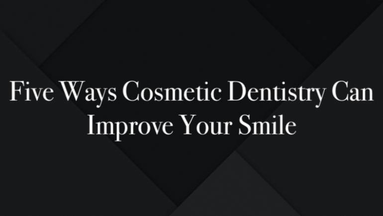 Five Ways Cosmetic Dentistry Can Improve Your Smile