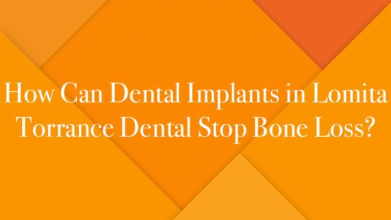 How Can Dental Implants in Lomita Torrance Dental Stop Bone Loss?