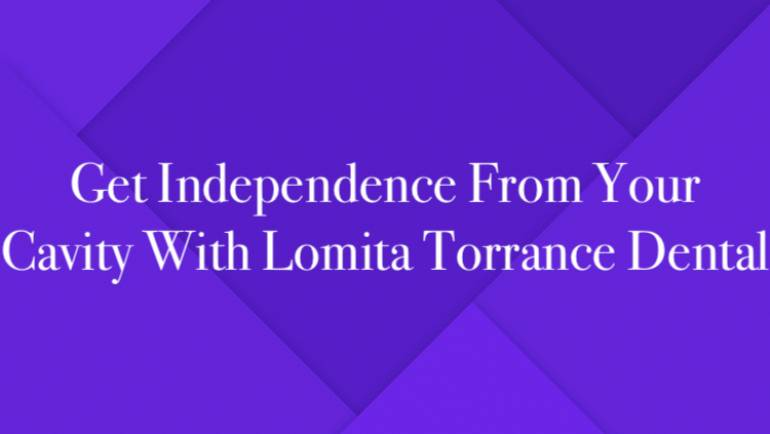 Get Independence From Your Cavity With Lomita Torrance Dental